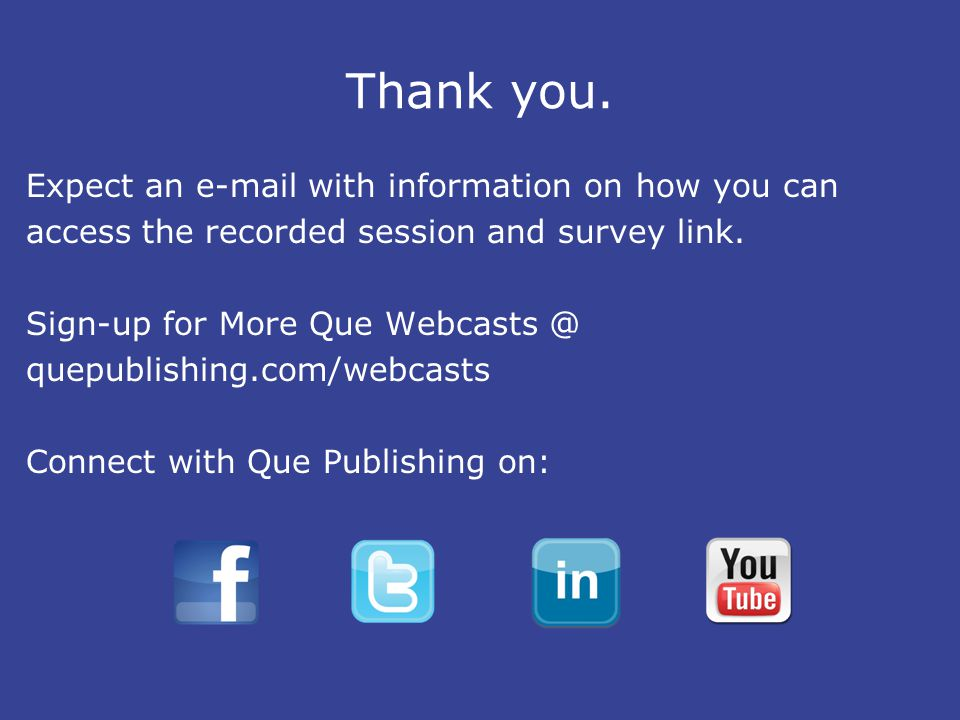Thank you. Expect an e-mail with information on how you can access the recorded session and survey link. Sign-up for More Que Webcasts @ quepublishing