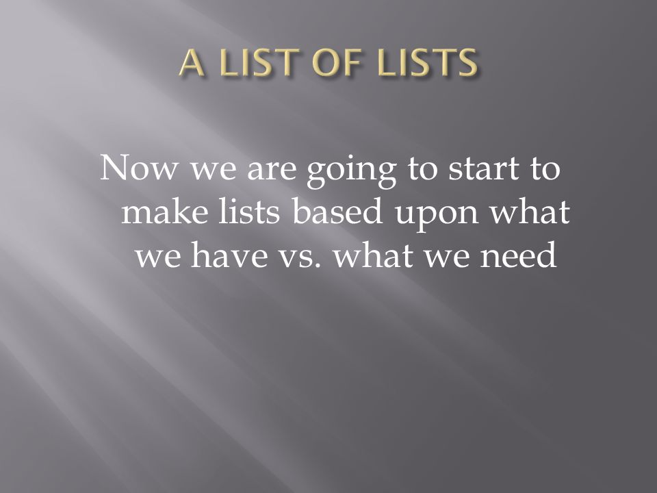 Now we are going to start to make lists based upon what we have vs. what we need