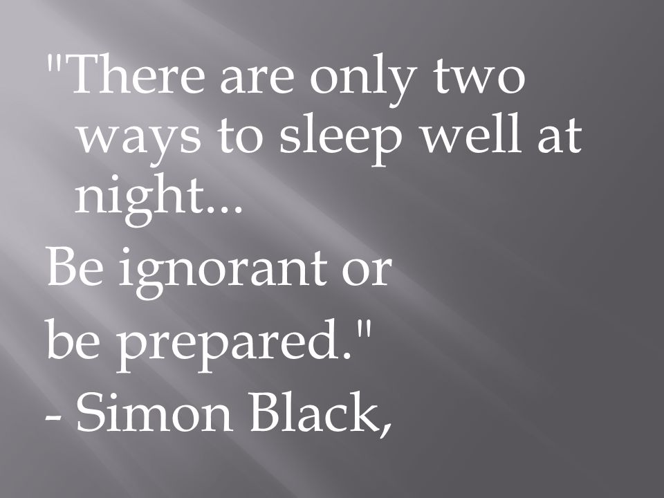 There are only two ways to sleep well at night... Be ignorant or be prepared. - Simon Black,