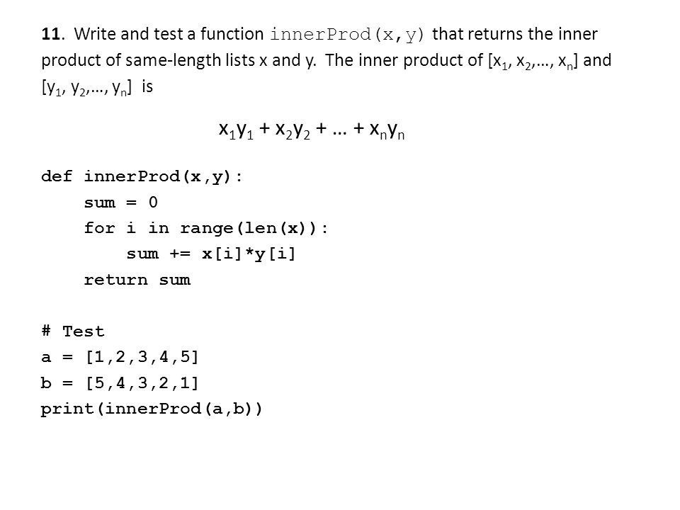 11. Write and test a function innerProd(x,y) that returns the inner product of same-length lists x and y. The inner product of [x 1, x 2,…, x n ] and