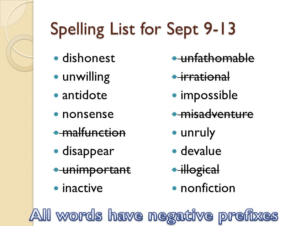 Spelling List for Sept 9-13 dishonest unwilling antidote nonsense malfunction disappear unimportant inactive unfathomable irrational impossible misadventure unruly devalue illogical nonfiction