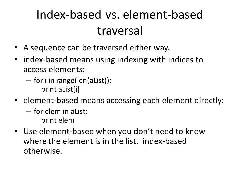 Index-based vs. element-based traversal A sequence can be traversed either way. index-based means using indexing with indices to access elements: – fo