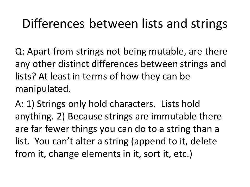 Differences between lists and strings Q: Apart from strings not being mutable, are there any other distinct differences between strings and lists? At