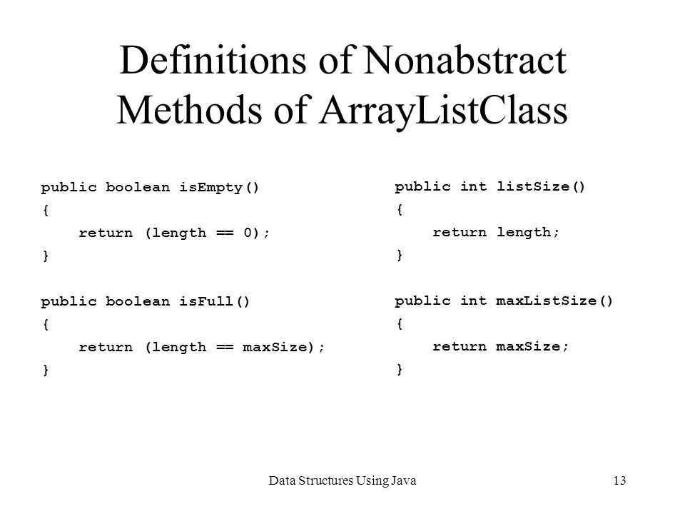 Data Structures Using Java13 Definitions of Nonabstract Methods of ArrayListClass public boolean isEmpty() { return (length == 0); } public boolean isFull() { return (length == maxSize); } public int listSize() { return length; } public int maxListSize() { return maxSize; }