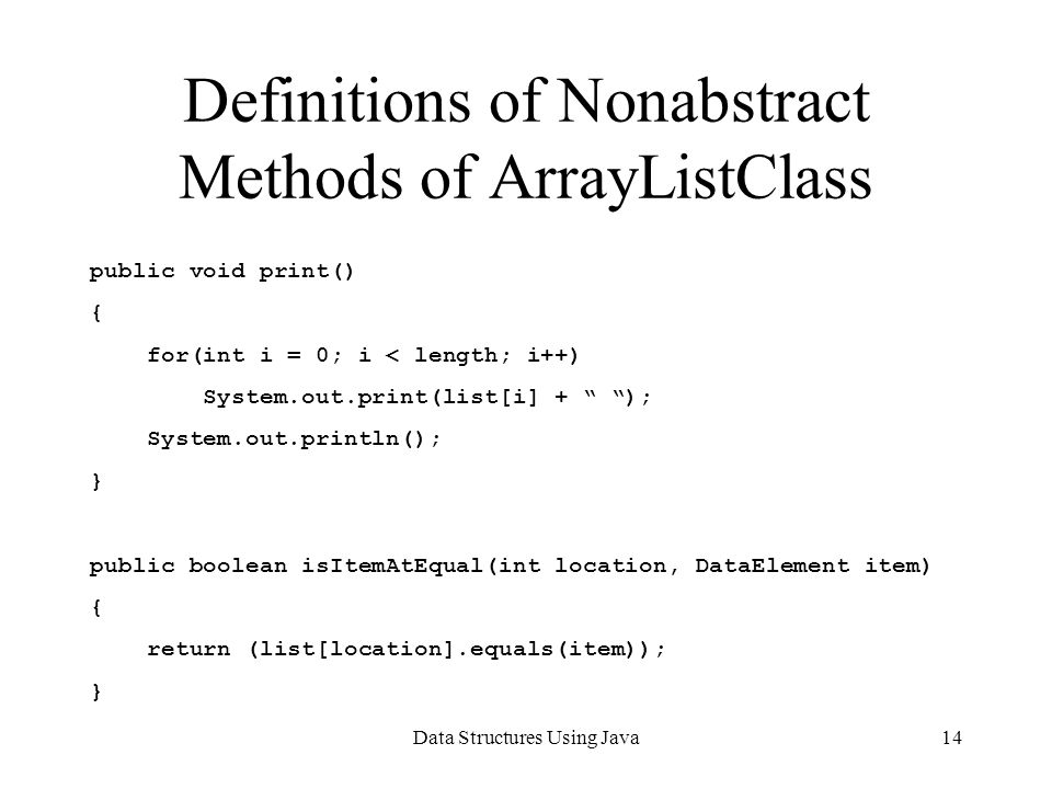 Data Structures Using Java14 Definitions of Nonabstract Methods of ArrayListClass public void print() { for(int i = 0; i < length; i++) System.out.print(list[i] + ); System.out.println(); } public boolean isItemAtEqual(int location, DataElement item) { return (list[location].equals(item)); }