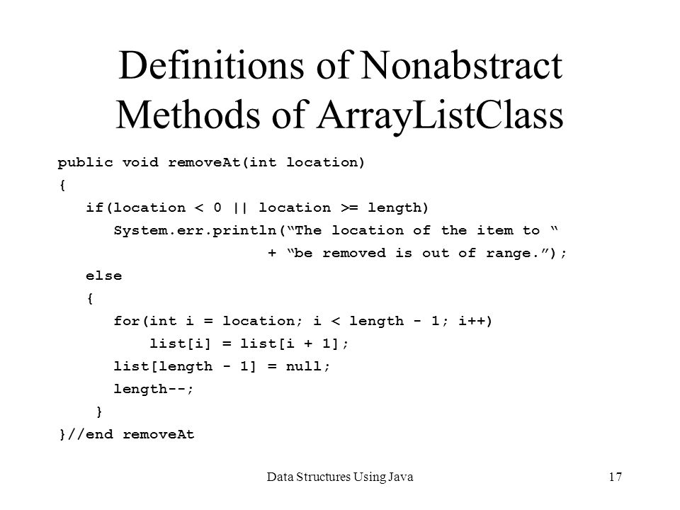 Data Structures Using Java17 Definitions of Nonabstract Methods of ArrayListClass public void removeAt(int location) { if(location = length) System.err.println(The location of the item to + be removed is out of range.); else { for(int i = location; i < length - 1; i++) list[i] = list[i + 1]; list[length - 1] = null; length--; } }//end removeAt