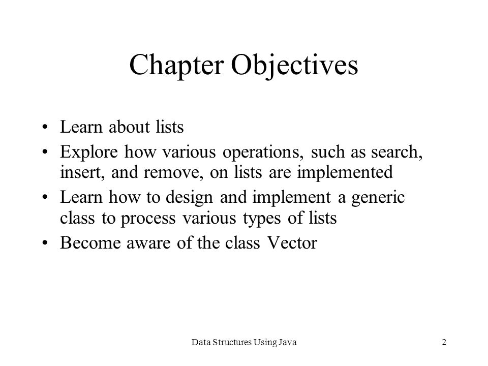 Data Structures Using Java33 Vectors Every element of Vector object is reference variable of type Object To add element into Vector object –Create appropriate object –Store data into object –Store address of object holding data into Vector object element