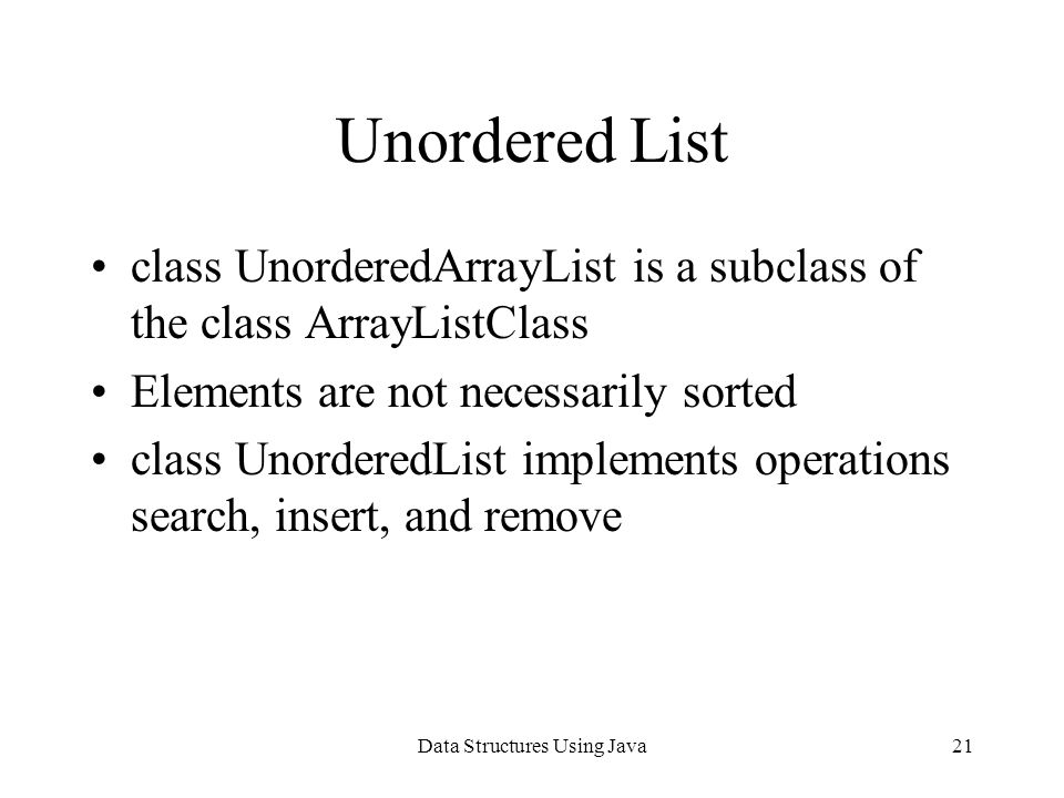 Data Structures Using Java21 Unordered List class UnorderedArrayList is a subclass of the class ArrayListClass Elements are not necessarily sorted class UnorderedList implements operations search, insert, and remove