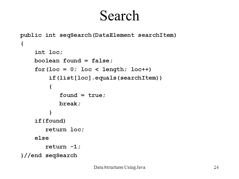 Data Structures Using Java24 Search public int seqSearch(DataElement searchItem) { int loc; boolean found = false; for(loc = 0; loc < length; loc++) if(list[loc].equals(searchItem)) { found = true; break; } if(found) return loc; else return -1; }//end seqSearch