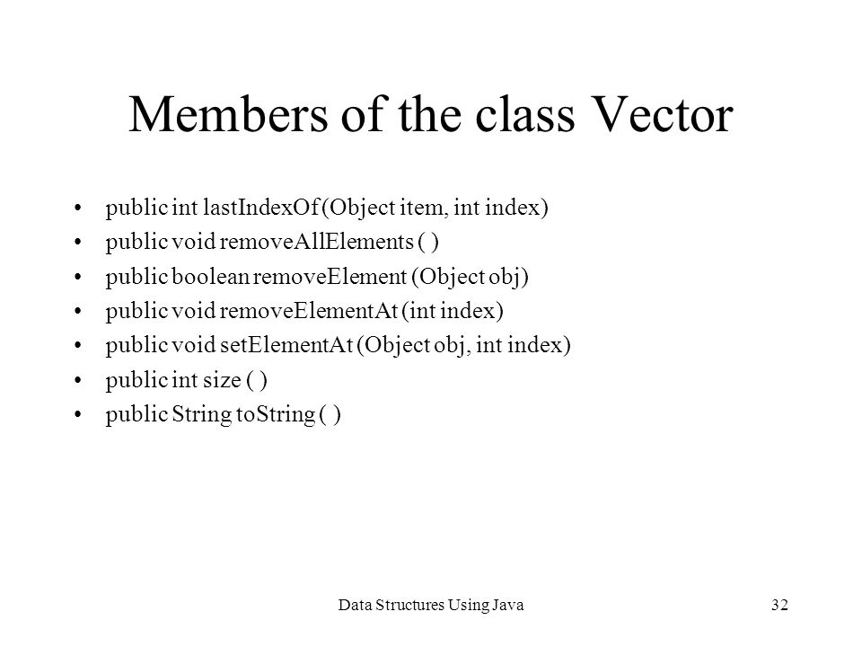 Data Structures Using Java32 Members of the class Vector public int lastIndexOf (Object item, int index) public void removeAllElements ( ) public boolean removeElement (Object obj) public void removeElementAt (int index) public void setElementAt (Object obj, int index) public int size ( ) public String toString ( )