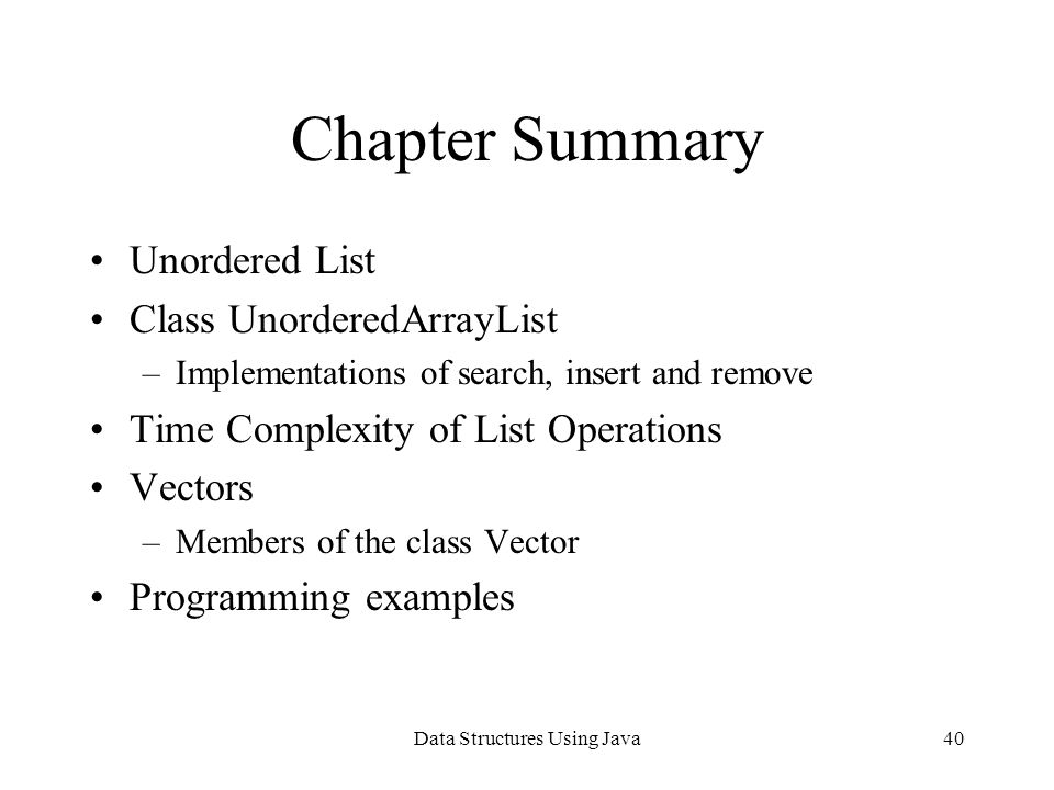 Data Structures Using Java40 Chapter Summary Unordered List Class UnorderedArrayList –Implementations of search, insert and remove Time Complexity of List Operations Vectors –Members of the class Vector Programming examples