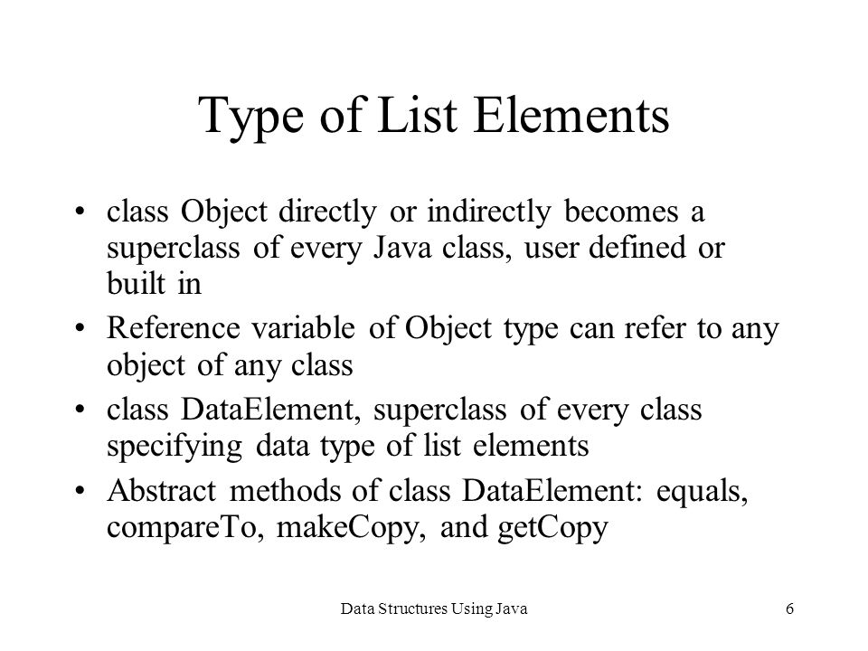 Data Structures Using Java6 Type of List Elements class Object directly or indirectly becomes a superclass of every Java class, user defined or built in Reference variable of Object type can refer to any object of any class class DataElement, superclass of every class specifying data type of list elements Abstract methods of class DataElement: equals, compareTo, makeCopy, and getCopy