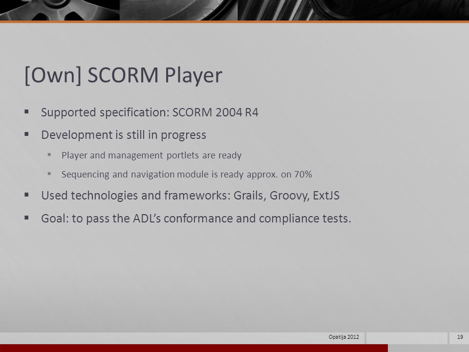 [Own] SCORM Player Supported specification: SCORM 2004 R4 Development is still in progress Player and management portlets are ready Sequencing and navigation module is ready approx.