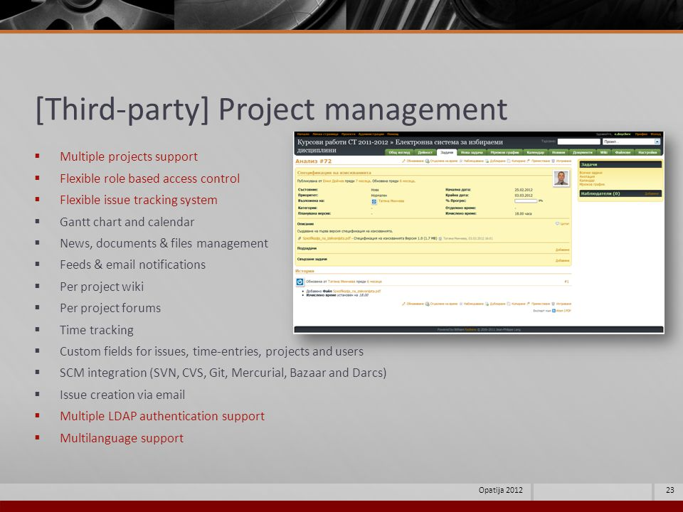 [Third-party] Project management Multiple projects support Flexible role based access control Flexible issue tracking system Gantt chart and calendar News, documents & files management Feeds & email notifications Per project wiki Per project forums Time tracking Custom fields for issues, time-entries, projects and users SCM integration (SVN, CVS, Git, Mercurial, Bazaar and Darcs) Issue creation via email Multiple LDAP authentication support Multilanguage support 23Opatija 2012