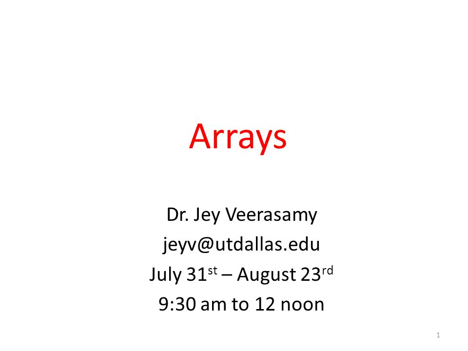 Arrays Dr. Jey Veerasamy jeyv@utdallas.edu July 31 st – August 23 rd 9:30 am to 12 noon 1
