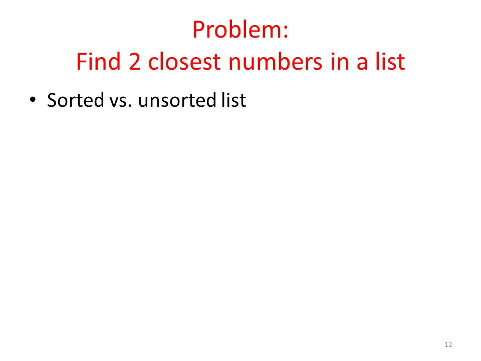 Problem: Find 2 closest numbers in a list Sorted vs. unsorted list 12