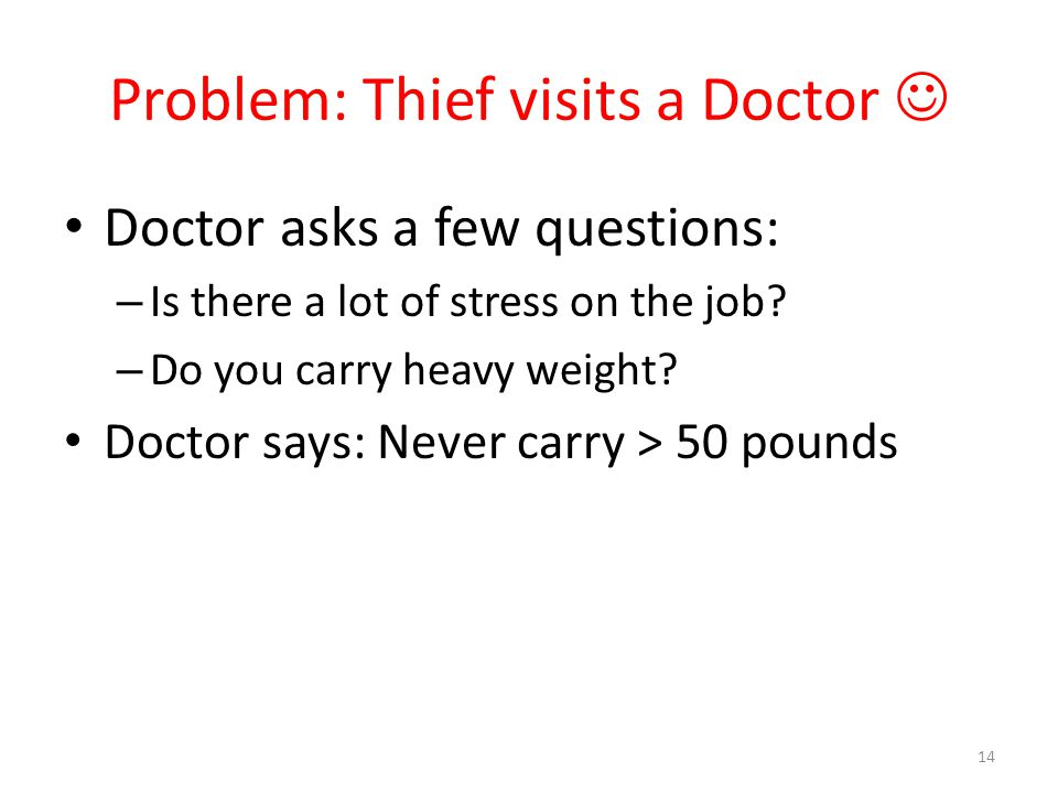Problem: Thief visits a Doctor Doctor asks a few questions: – Is there a lot of stress on the job? – Do you carry heavy weight? Doctor says: Never car