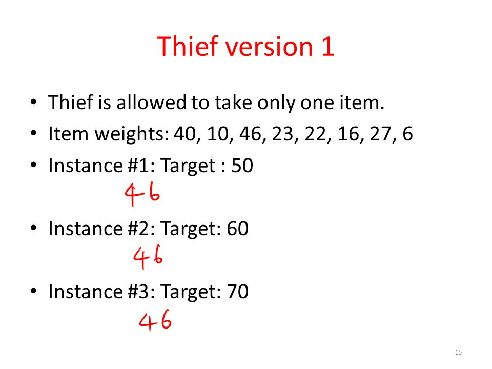 Thief version 1 Thief is allowed to take only one item. Item weights: 40, 10, 46, 23, 22, 16, 27, 6 Instance #1: Target : 50 Instance #2: Target: 60 I