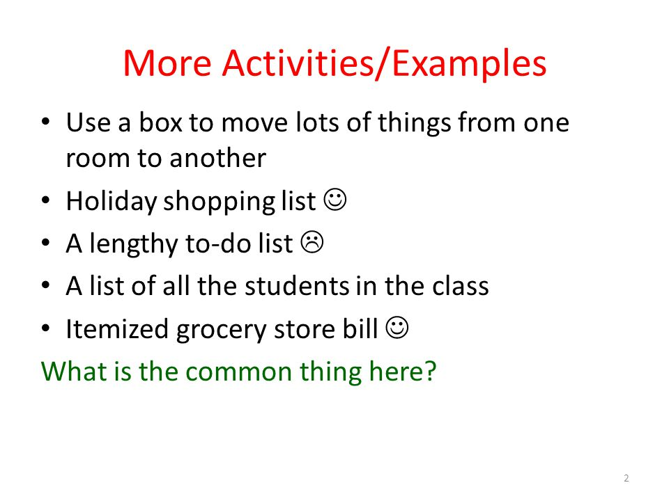 More Activities/Examples Use a box to move lots of things from one room to another Holiday shopping list A lengthy to-do list A list of all the studen