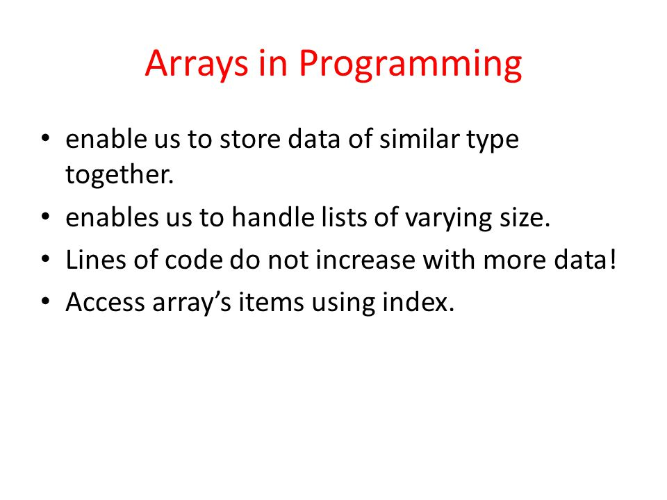 Arrays in Programming enable us to store data of similar type together. enables us to handle lists of varying size. Lines of code do not increase with