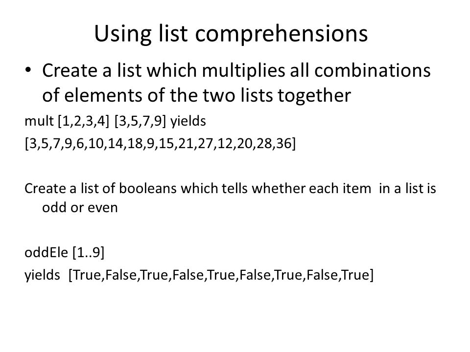 Using list comprehensions Create a list which multiplies all combinations of elements of the two lists together mult [1,2,3,4] [3,5,7,9] yields [3,5,7,9,6,10,14,18,9,15,21,27,12,20,28,36] Create a list of booleans which tells whether each item in a list is odd or even oddEle [1..9] yields [True,False,True,False,True,False,True,False,True]