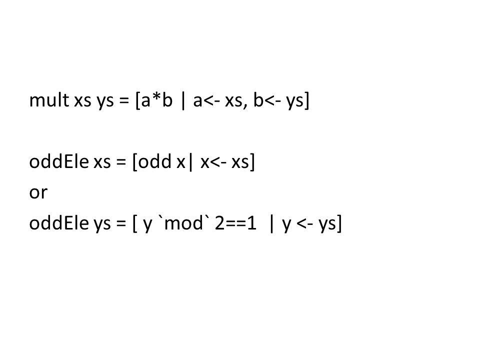 mult xs ys = [a*b | a<- xs, b<- ys] oddEle xs = [odd x| x<- xs] or oddEle ys = [ y `mod` 2==1 | y <- ys]