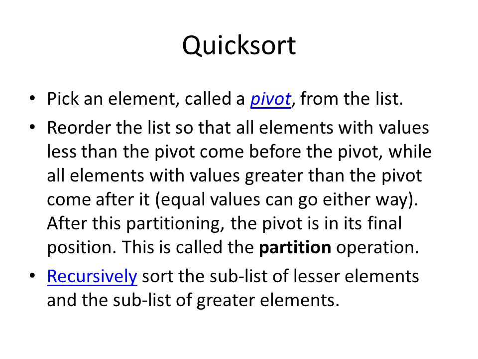 Quicksort Pick an element, called a pivot, from the list.pivot Reorder the list so that all elements with values less than the pivot come before the pivot, while all elements with values greater than the pivot come after it (equal values can go either way).