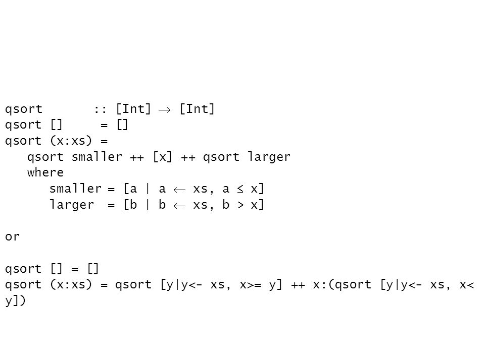 qsort :: [Int] [Int] qsort [] = [] qsort (x:xs) = qsort smaller ++ [x] ++ qsort larger where smaller = [a | a xs, a x] larger = [b | b xs, b x] or qsort [] = [] qsort (x:xs) = qsort [y|y = y] ++ x:(qsort [y|y<- xs, x< y])