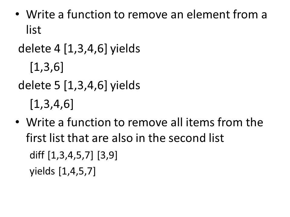 remove y [] = [] remove y (x:xs) = if y==x then remove y xs else x:(remove y xs) or remove x list = [y|y <-list, y/=x] setDif z [] = z setDif xs (y:ys) = setDif (remove y xs) ys