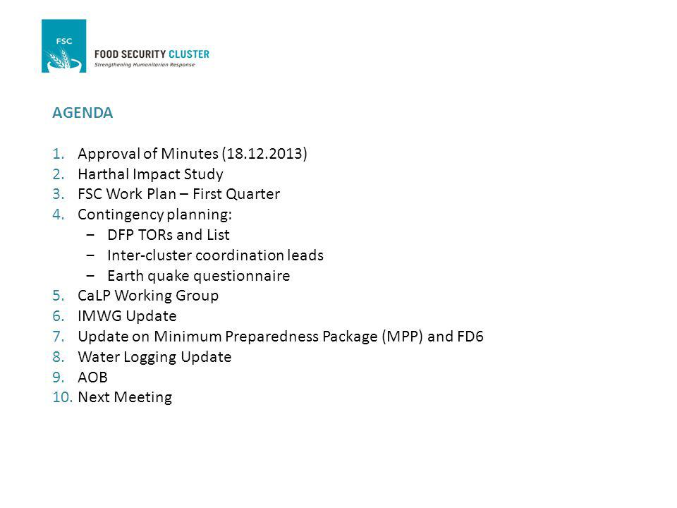 AGENDA 1.Approval of Minutes (18.12.2013) 2.Harthal Impact Study 3.FSC Work Plan – First Quarter 4.Contingency planning: DFP TORs and List Inter-cluster coordination leads Earth quake questionnaire 5.CaLP Working Group 6.IMWG Update 7.Update on Minimum Preparedness Package (MPP) and FD6 8.Water Logging Update 9.AOB 10.Next Meeting