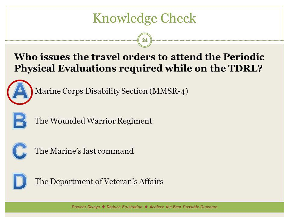 Prevent Delays Reduce Frustration Achieve the Best Possible Outcome Knowledge Check 24 Who issues the travel orders to attend the Periodic Physical Evaluations required while on the TDRL.