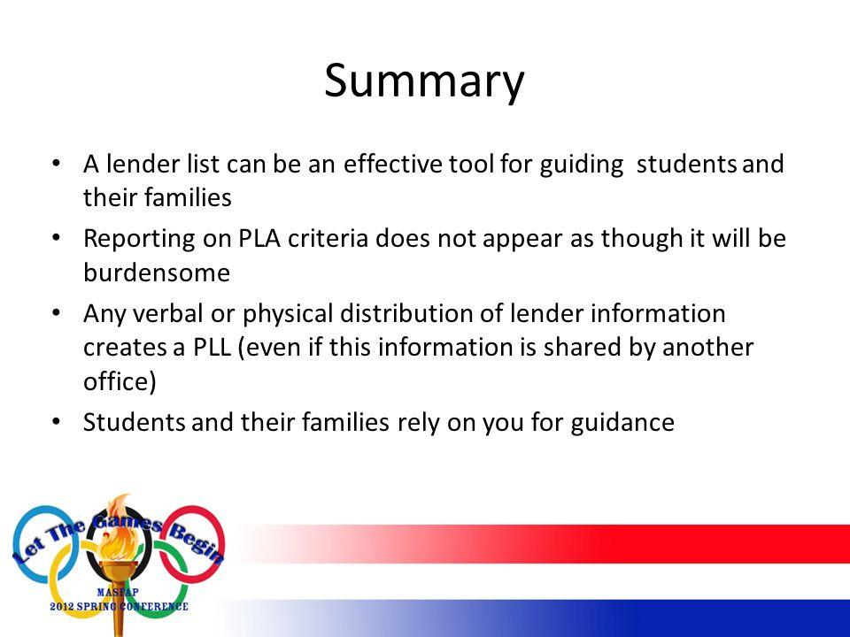 Summary A lender list can be an effective tool for guiding students and their families Reporting on PLA criteria does not appear as though it will be burdensome Any verbal or physical distribution of lender information creates a PLL (even if this information is shared by another office) Students and their families rely on you for guidance