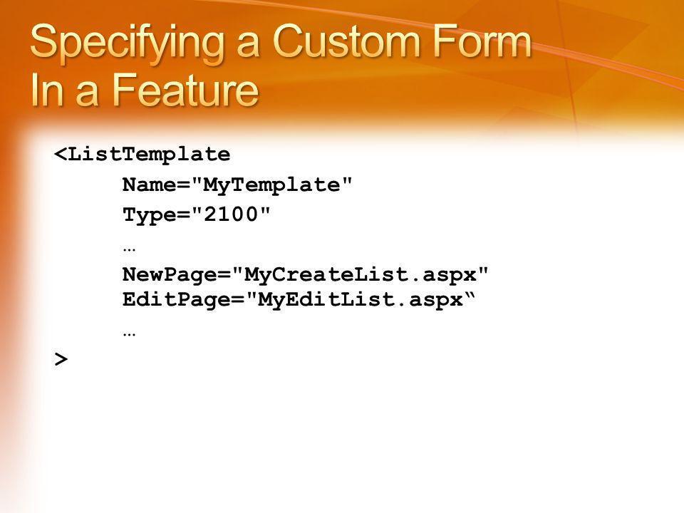 <ListTemplate Name= MyTemplate Type= 2100 … NewPage= MyCreateList.aspx EditPage= MyEditList.aspx … >