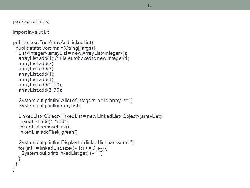 15 package demos; import java.util.*; public class TestArrayAndLinkedList { public static void main(String[] args) { List arrayList = new ArrayList (); arrayList.add(1); // 1 is autoboxed to new Integer(1) arrayList.add(2); arrayList.add(3); arrayList.add(1); arrayList.add(4); arrayList.add(0, 10); arrayList.add(3, 30); System.out.println( A list of integers in the array list: ); System.out.println(arrayList); LinkedList linkedList = new LinkedList (arrayList); linkedList.add(1, red ); linkedList.removeLast(); linkedList.addFirst( green ); System.out.println( Display the linked list backward: ); for (int i = linkedList.size() - 1; i >= 0; i--) { System.out.print(linkedList.get(i) + ); }