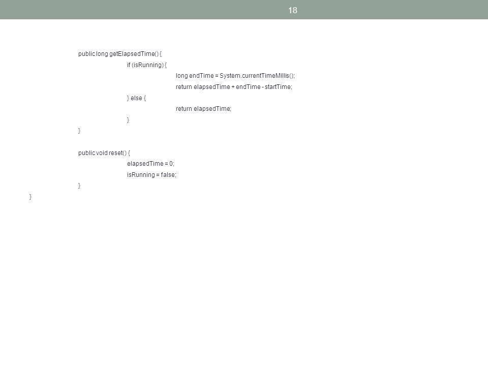 18 public long getElapsedTime() { if (isRunning) { long endTime = System.currentTimeMillis(); return elapsedTime + endTime - startTime; } else { return elapsedTime; } public void reset() { elapsedTime = 0; isRunning = false; }