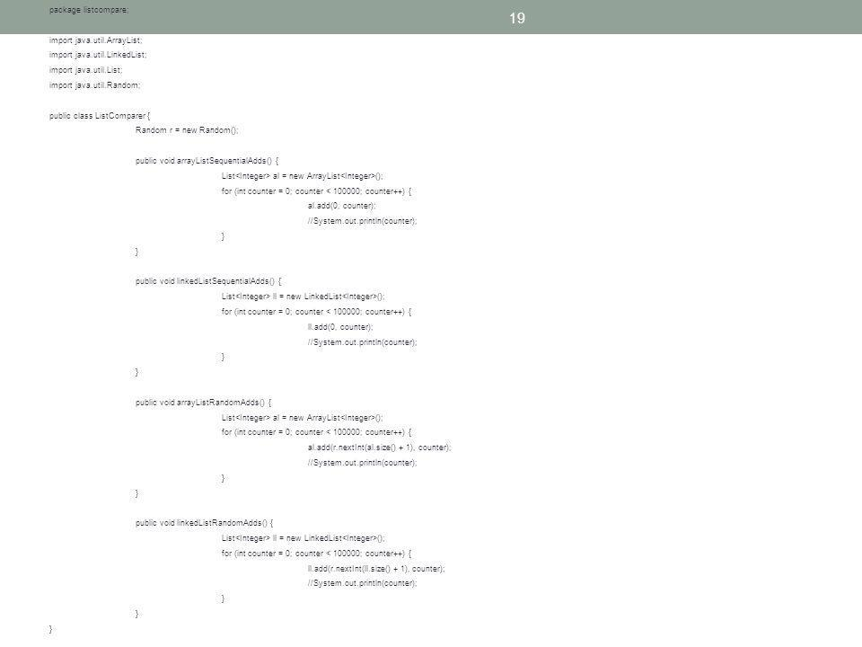 19 package listcompare; import java.util.ArrayList; import java.util.LinkedList; import java.util.List; import java.util.Random; public class ListComparer { Random r = new Random(); public void arrayListSequentialAdds() { List al = new ArrayList (); for (int counter = 0; counter < 100000; counter++) { al.add(0, counter); //System.out.println(counter); } public void linkedListSequentialAdds() { List ll = new LinkedList (); for (int counter = 0; counter < 100000; counter++) { ll.add(0, counter); //System.out.println(counter); } public void arrayListRandomAdds() { List al = new ArrayList (); for (int counter = 0; counter < 100000; counter++) { al.add(r.nextInt(al.size() + 1), counter); //System.out.println(counter); } public void linkedListRandomAdds() { List ll = new LinkedList (); for (int counter = 0; counter < 100000; counter++) { ll.add(r.nextInt(ll.size() + 1), counter); //System.out.println(counter); }