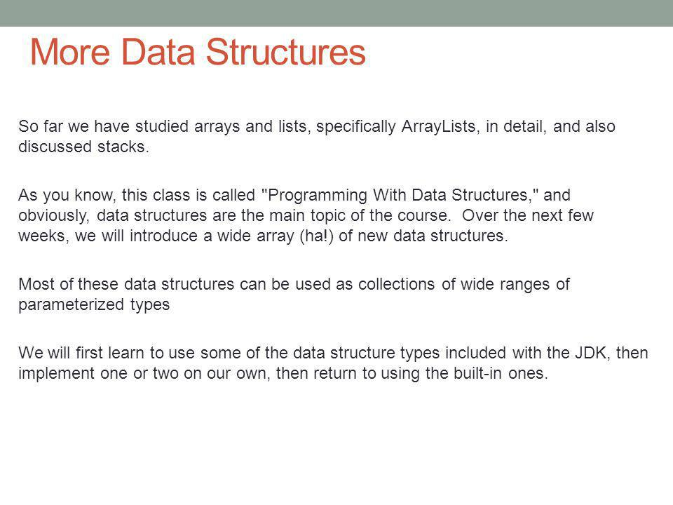 So far we have studied arrays and lists, specifically ArrayLists, in detail, and also discussed stacks.