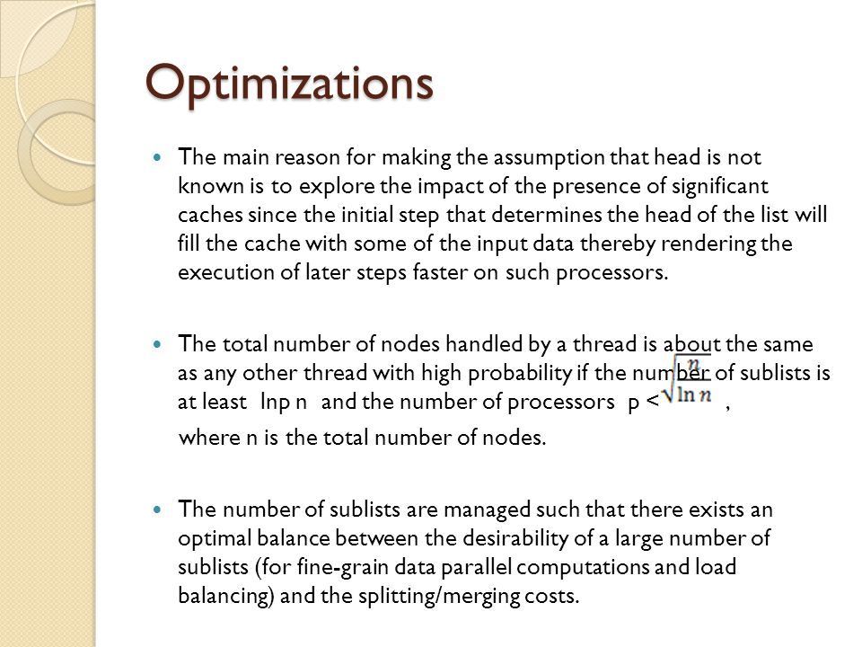 Optimizations The main reason for making the assumption that head is not known is to explore the impact of the presence of significant caches since the initial step that determines the head of the list will fill the cache with some of the input data thereby rendering the execution of later steps faster on such processors.