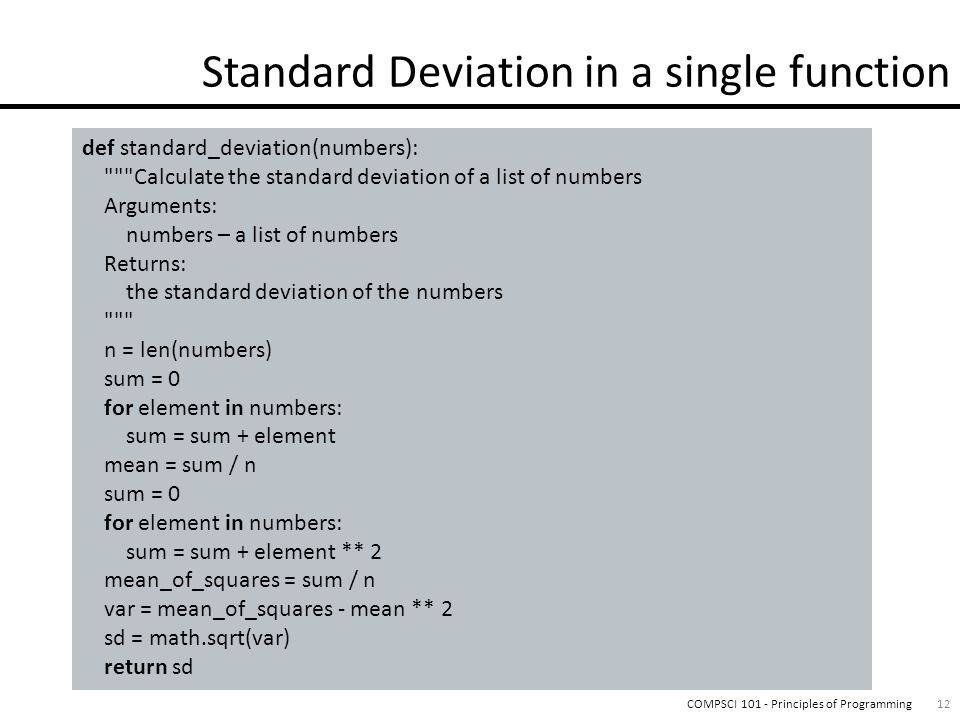 12COMPSCI 101 - Principles of Programming def standard_deviation(numbers): Calculate the standard deviation of a list of numbers Arguments: numbers – a list of numbers Returns: the standard deviation of the numbers n = len(numbers) sum = 0 for element in numbers: sum = sum + element mean = sum / n sum = 0 for element in numbers: sum = sum + element ** 2 mean_of_squares = sum / n var = mean_of_squares - mean ** 2 sd = math.sqrt(var) return sd