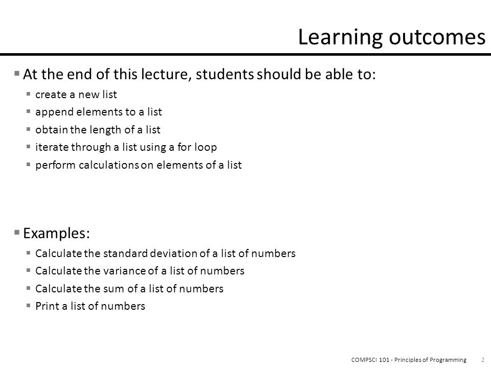 At the end of this lecture, students should be able to: create a new list append elements to a list obtain the length of a list iterate through a list using a for loop perform calculations on elements of a list Examples: Calculate the standard deviation of a list of numbers Calculate the variance of a list of numbers Calculate the sum of a list of numbers Print a list of numbers 2COMPSCI 101 - Principles of Programming