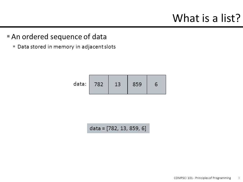 An ordered sequence of data Data stored in memory in adjacent slots 3COMPSCI 101 - Principles of Programming data = [782, 13, 859, 6] data: 782138596