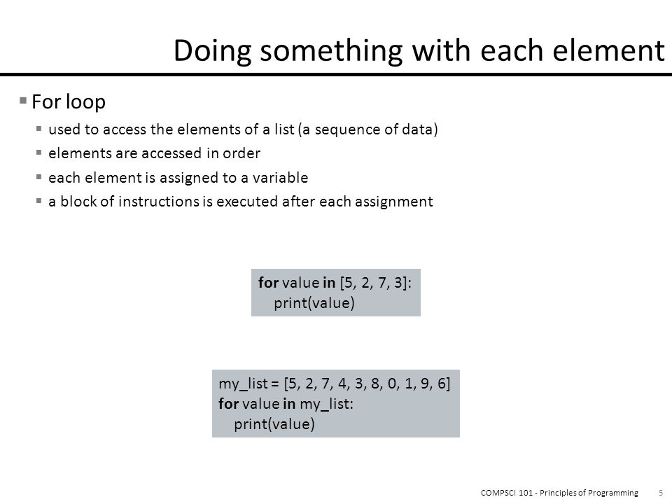 For loop used to access the elements of a list (a sequence of data) elements are accessed in order each element is assigned to a variable a block of instructions is executed after each assignment 5COMPSCI 101 - Principles of Programming for value in [5, 2, 7, 3]: print(value) my_list = [5, 2, 7, 4, 3, 8, 0, 1, 9, 6] for value in my_list: print(value)