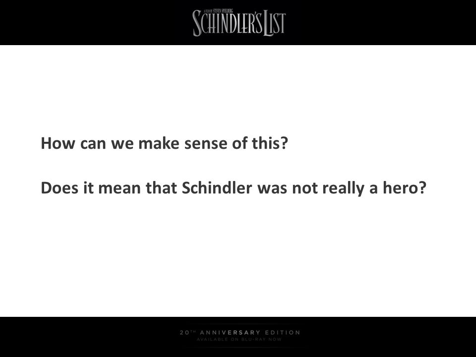 How can we make sense of this? Does it mean that Schindler was not really a hero?