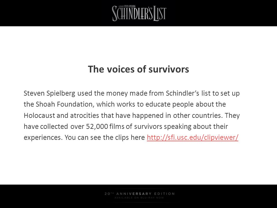 The voices of survivors Steven Spielberg used the money made from Schindlers list to set up the Shoah Foundation, which works to educate people about