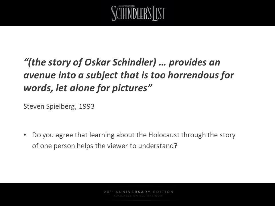 (the story of Oskar Schindler) … provides an avenue into a subject that is too horrendous for words, let alone for pictures Do you agree that learning
