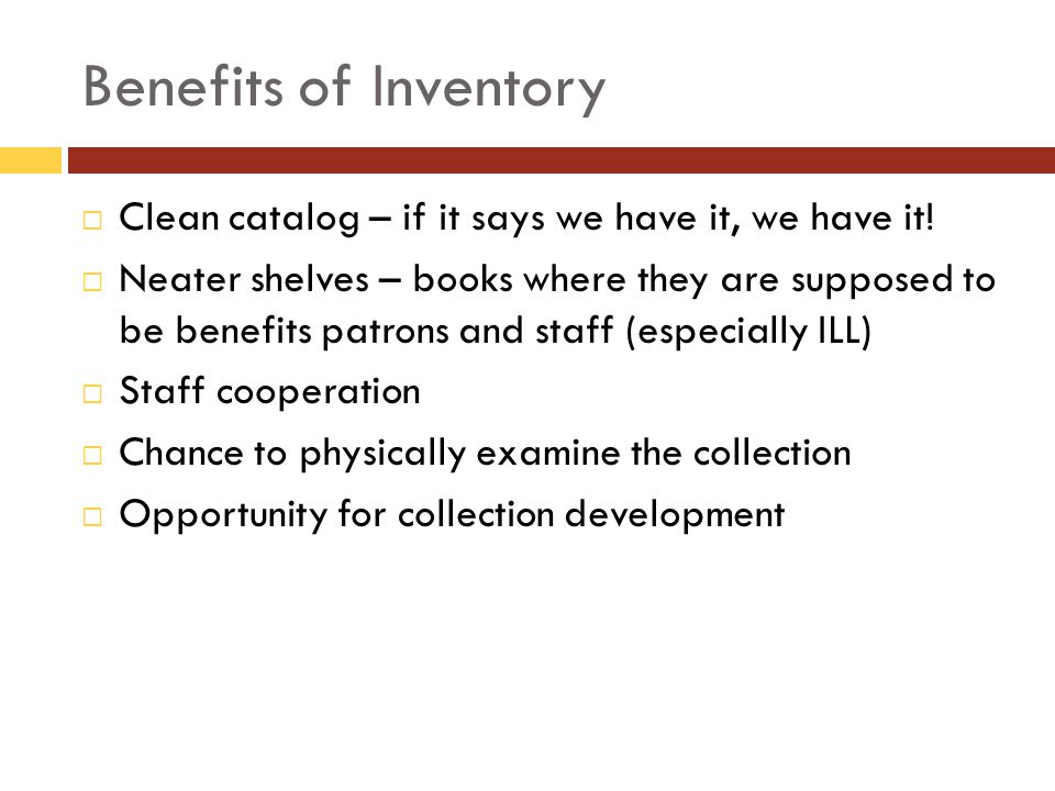 Benefits of Inventory Clean catalog – if it says we have it, we have it! Neater shelves – books where they are supposed to be benefits patrons and sta