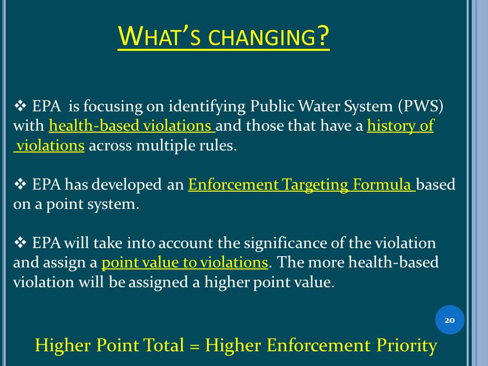 W HAT S CHANGING ? 20 EPA is focusing on identifying Public Water System (PWS) with health-based violations and those that have a history of violation