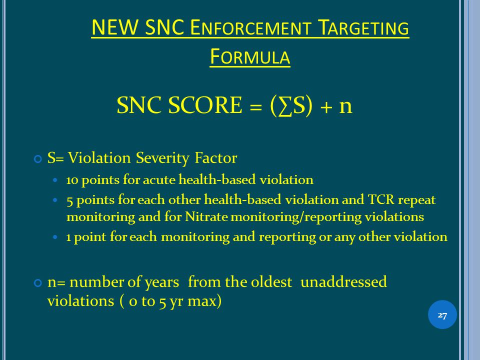 NEW SNC E NFORCEMENT T ARGETING F ORMULA S= Violation Severity Factor 10 points for acute health-based violation 5 points for each other health-based violation and TCR repeat monitoring and for Nitrate monitoring/reporting violations 1 point for each monitoring and reporting or any other violation n= number of years from the oldest unaddressed violations ( 0 to 5 yr max) 27 SNC SCORE = (S) + n