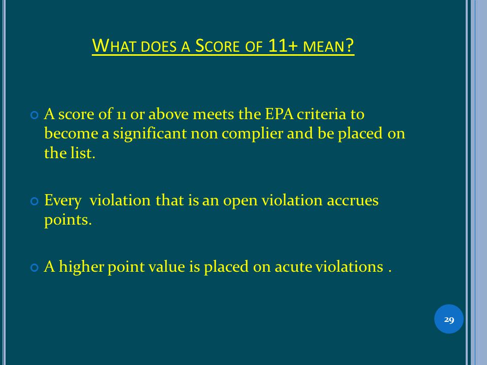 W HAT DOES A S CORE OF 11+ MEAN ? A score of 11 or above meets the EPA criteria to become a significant non complier and be placed on the list. Every