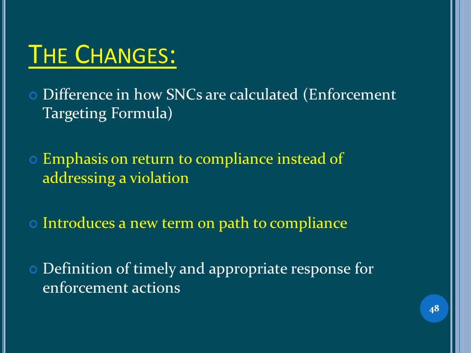 T HE C HANGES : Difference in how SNCs are calculated (Enforcement Targeting Formula) Emphasis on return to compliance instead of addressing a violati